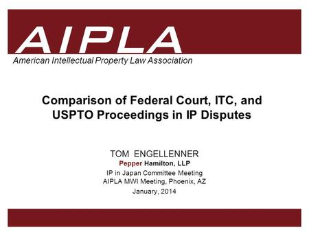 1 1 AIPLA Firm Logo American Intellectual Property Law Association Comparison of Federal Court, ITC, and USPTO Proceedings in IP Disputes TOM ENGELLENNER.