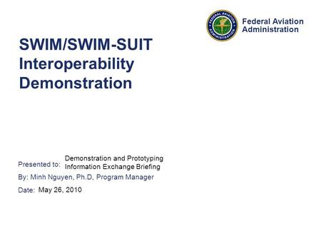 Presented to: By: Minh Nguyen, Ph.D, Program Manager Date: Federal Aviation Administration SWIM/SWIM-SUIT Interoperability Demonstration Demonstration.