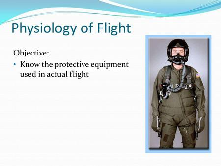 Physiology of Flight Objective: Know the protective equipment used in actual flight.