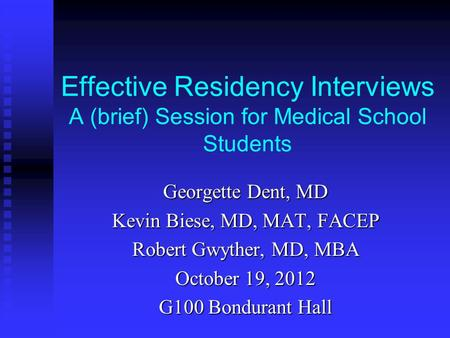 Effective Residency Interviews A (brief) Session for Medical School Students Georgette Dent, MD Kevin Biese, MD, MAT, FACEP Robert Gwyther, MD, MBA October.
