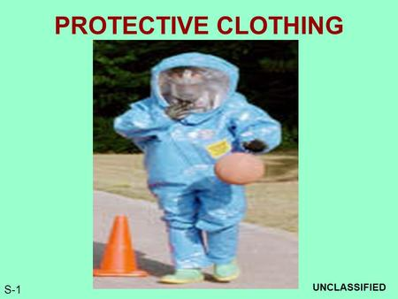 S-1 PROTECTIVE CLOTHING UNCLASSIFIED. S-2 Terminal Learning Objective Action: Select Appropriate Chemical Protective Clothing Conditions: Given a classroom.