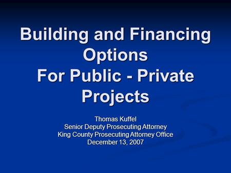 Building and Financing Options For Public - Private Projects Thomas Kuffel Senior Deputy Prosecuting Attorney King County Prosecuting Attorney Office December.