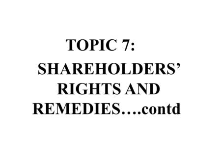 TOPIC 7: SHAREHOLDERS RIGHTS AND REMEDIES….contd.