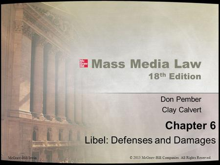 Mass Media Law 18 th Edition Don Pember Clay Calvert Chapter 6 Libel: Defenses and Damages McGraw-Hill/Irwin © 2013 McGraw-Hill Companies. All Rights Reserved.