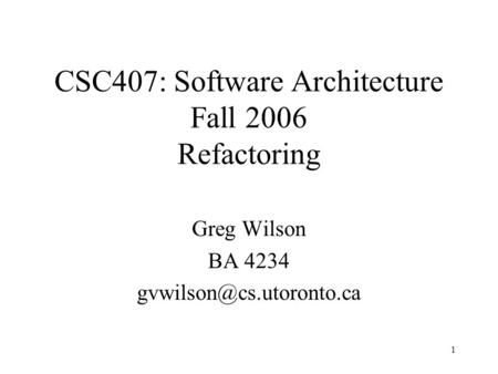1 Greg Wilson BA 4234 CSC407: Software Architecture Fall 2006 Refactoring.