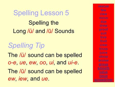 Spelling Lesson 5 Spelling the Long /ü/ and /ū/ Sounds rescue few view move due drew proof suit true fruit crew troop juice stoop bruise group smooth value.