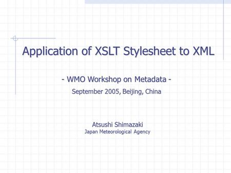 Application of XSLT Stylesheet to XML Atsushi Shimazaki Japan Meteorological Agency - WMO Workshop on Metadata - September 2005, Beijing, China.