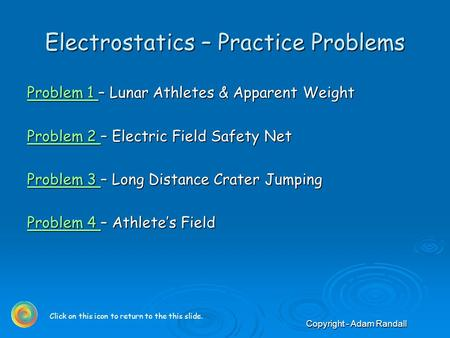 Copyright - Adam Randall Electrostatics – Practice Problems Problem 1 Problem 1 – Lunar Athletes & Apparent Weight Problem 1 Problem 2 Problem 2 – Electric.