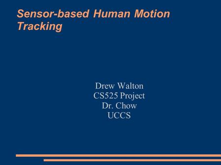 Sensor-based Human Motion Tracking Drew Walton CS525 Project Dr. Chow UCCS.