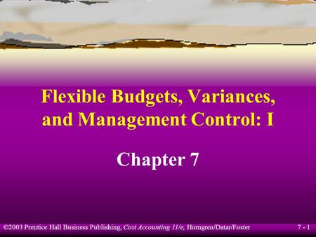 7 - 1 ©2003 Prentice Hall Business Publishing, Cost Accounting 11/e, Horngren/Datar/Foster Flexible Budgets, Variances, and Management Control: I Chapter.