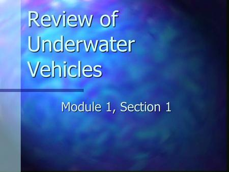 Review of Underwater Vehicles Module 1, Section 1.