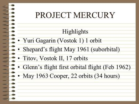 PROJECT MERCURY Highlights Yuri Gagarin (Vostok 1) 1 orbit Shepards flight May 1961 (suborbital) Titov, Vostok II, 17 orbits Glenns flight first orbital.