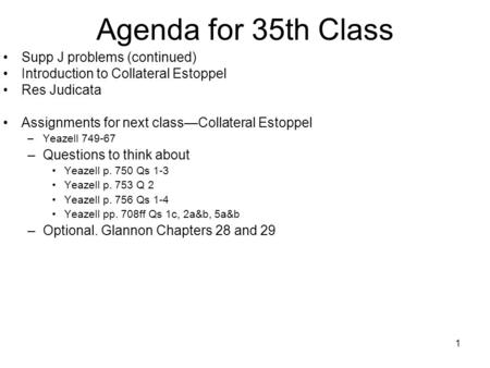 1 Agenda for 35th Class Supp J problems (continued) Introduction to Collateral Estoppel Res Judicata Assignments for next classCollateral Estoppel –Yeazell.