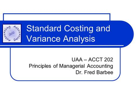 Standard Costing and Variance Analysis UAA – ACCT 202 Principles of Managerial Accounting Dr. Fred Barbee.