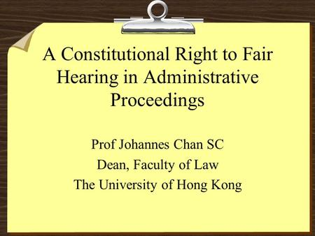 A Constitutional Right to Fair Hearing in Administrative Proceedings Prof Johannes Chan SC Dean, Faculty of Law The University of Hong Kong.