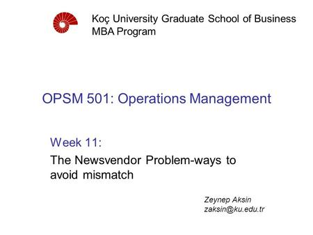 OPSM 501: Operations Management Week 11: The Newsvendor Problem-ways to avoid mismatch Koç University Graduate School of Business MBA Program Zeynep Aksin.
