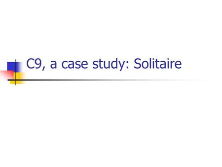 C9, a case study: Solitaire. The class Card Accessor methods (getters only) for suit and rank: prevent unwanted modification Good encapsulation: Card.