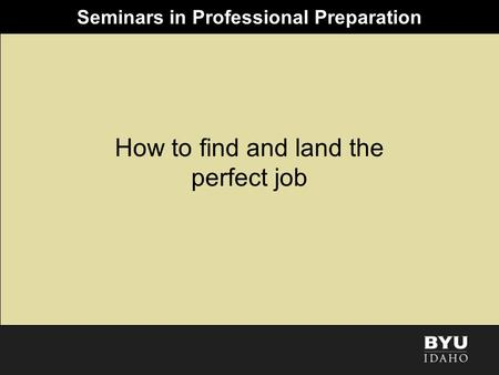 Seminars in Professional Preparation How to find and land the perfect job.
