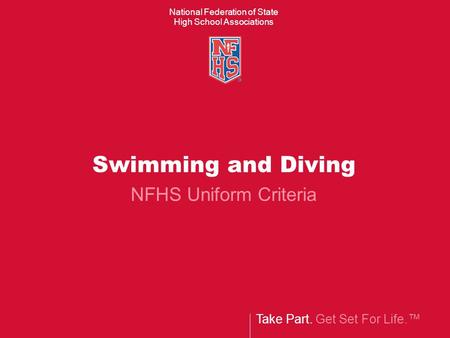 Take Part. Get Set For Life. National Federation of State High School Associations Swimming and Diving NFHS Uniform Criteria.