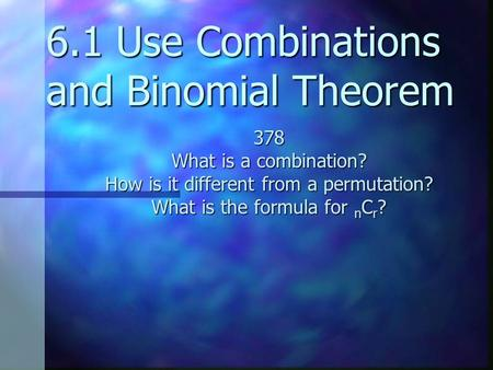 6.1 Use Combinations and Binomial Theorem 378 What is a combination? How is it different from a permutation? What is the formula for n C r ?