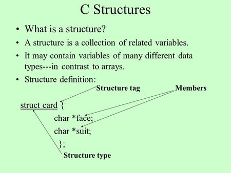 C Structures What is a structure? A structure is a collection of related variables. It may contain variables of many different data types---in contrast.
