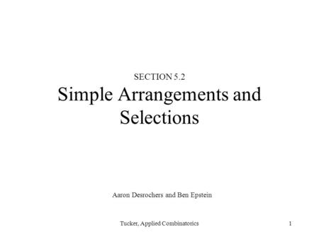Tucker, Applied Combinatorics1 SECTION 5.2 Simple Arrangements and Selections Aaron Desrochers and Ben Epstein.