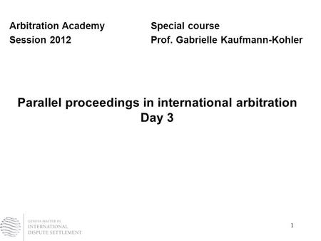 1 Parallel proceedings in international arbitration Day 3 Arbitration AcademySpecial course Session 2012Prof. Gabrielle Kaufmann-Kohler.