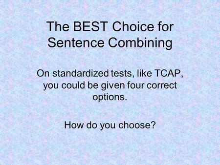 The BEST Choice for Sentence Combining On standardized tests, like TCAP, you could be given four correct options. How do you choose?