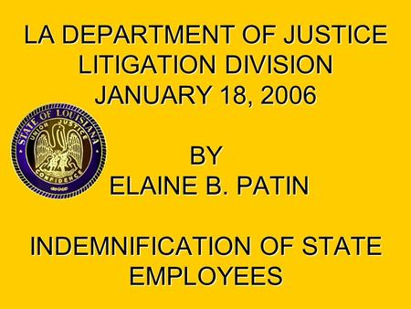 LA DEPARTMENT OF JUSTICE LITIGATION DIVISION JANUARY 18, 2006 BY ELAINE B. PATIN INDEMNIFICATION OF STATE EMPLOYEES.