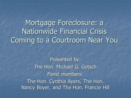 Mortgage Foreclosure: a Nationwide Financial Crisis Coming to a Courtroom Near You Presented by: The Hon. Michael G. Gotsch Panel members: The Hon. Cynthia.