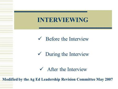 INTERVIEWING Before the Interview During the Interview After the Interview Modified by the Ag Ed Leadership Revision Committee May 2007.