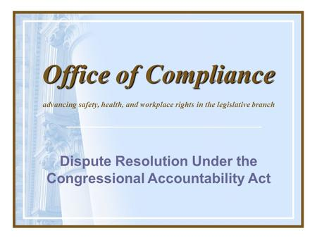 Dispute Resolution Under the Congressional Accountability Act advancing safety, health, and workplace rights in the legislative branch Office of Compliance.