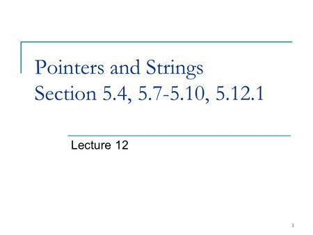 1 Pointers and Strings Section 5.4, 5.7-5.10, 5.12.1 Lecture 12.