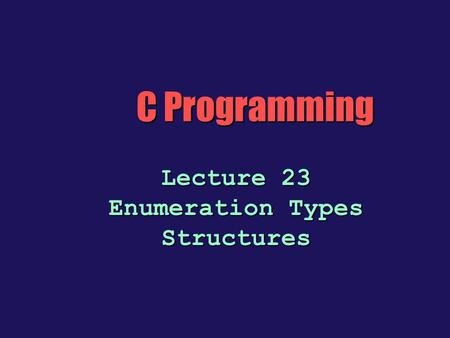 C Programming Lecture 23 Enumeration Types Structures.