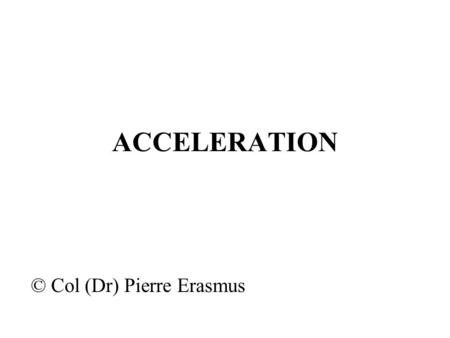 ACCELERATION © Col (Dr) Pierre Erasmus. ACCELERATION Introduction Aircrew can be insulated from most environmental stresses of flight such as heat, hypoxia.