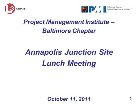 1 Project Management Institute – Baltimore Chapter Annapolis Junction Site Lunch Meeting October 11, 2011.