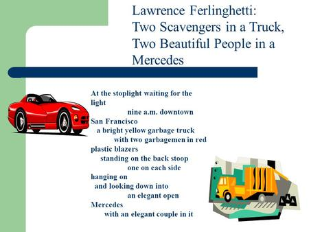 Lawrence Ferlinghetti: Two Scavengers in a Truck, Two Beautiful People in a Mercedes At the stoplight waiting for the light nine a.m. downtown San Francisco.