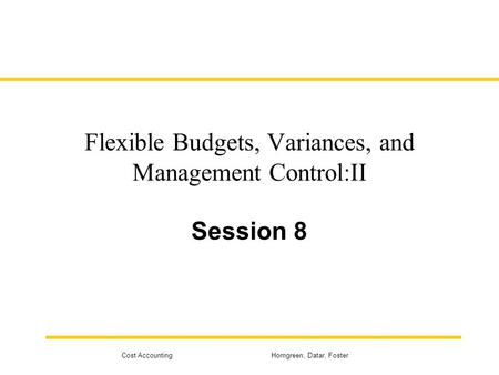 Cost Accounting Horngreen, Datar, Foster Flexible Budgets, Variances, and Management Control:II Session 8.