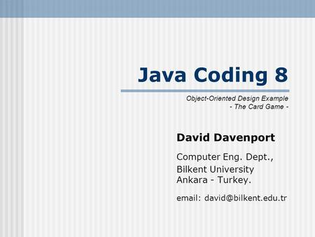 Java Coding 8 David Davenport Computer Eng. Dept., Bilkent University Ankara - Turkey.   Object-Oriented Design Example - The.