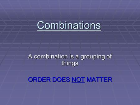 Combinations A combination is a grouping of things ORDER DOES NOT MATTER.