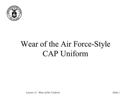 Slide 1Lesson 11: Wear of the Uniform Wear of the Air Force-Style CAP Uniform.