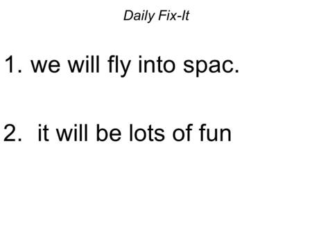 Daily Fix-It 1. we will fly into spac. 2. it will be lots of fun.