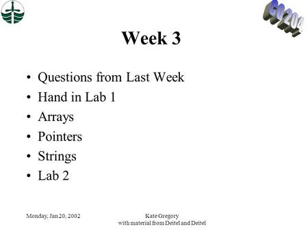 Monday, Jan 20, 2002Kate Gregory with material from Deitel and Deitel Week 3 Questions from Last Week Hand in Lab 1 Arrays Pointers Strings Lab 2.