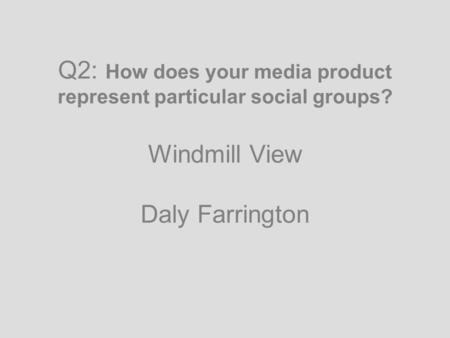 Q2: How does your media product represent particular social groups? Windmill View Daly Farrington.