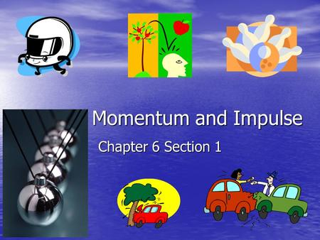 Momentum and Impulse Chapter 6 Section 1.