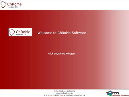 CCL database solutions  t: 01474 705221 | e: Welcome to ChRoMe Software click anywhere to begin.