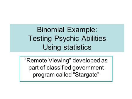 Binomial Example: Testing Psychic Abilities Using statistics Remote Viewing developed as part of classified government program called Stargate.