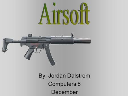 By: Jordan Dalstrom Computers 8 December Table of Contents Best airsoft gun Airsoft (First timers) Airsoft (Pros) Legal and illegal in Canada Camouflage.