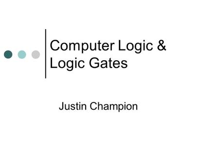 Computer Logic & Logic Gates Justin Champion. IITCT Contents Introduction to Logic Look at the different Logic Gates Summary.