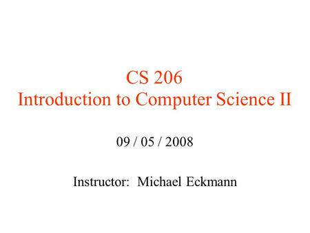 CS 206 Introduction to Computer Science II 09 / 05 / 2008 Instructor: Michael Eckmann.